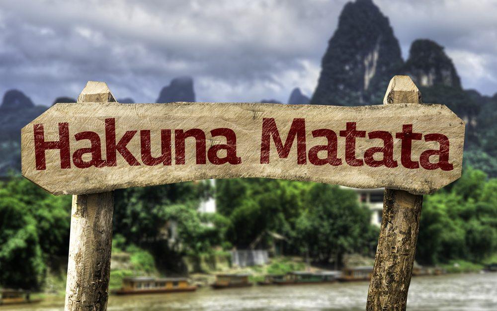 Hakuna Matata. Don't Worry be Happy.